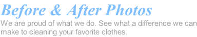 Before & After Photos We are proud of what we do. See what a difference we can make to cleaning your favorite clothes.