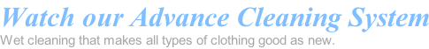 Watch our Advance Cleaning System Wet cleaning that makes all types of clothing good as new.